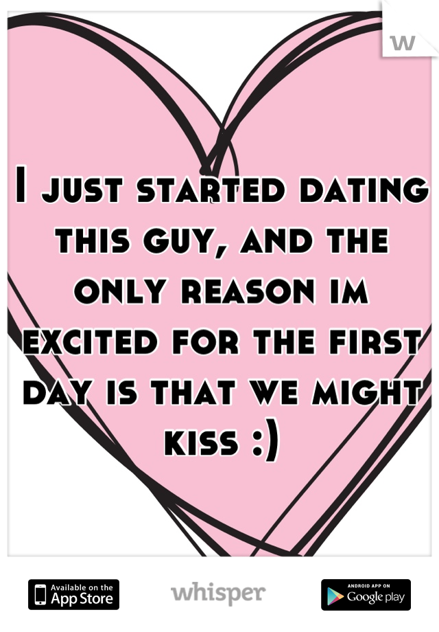 I just started dating this guy, and the only reason im excited for the first day is that we might kiss :)