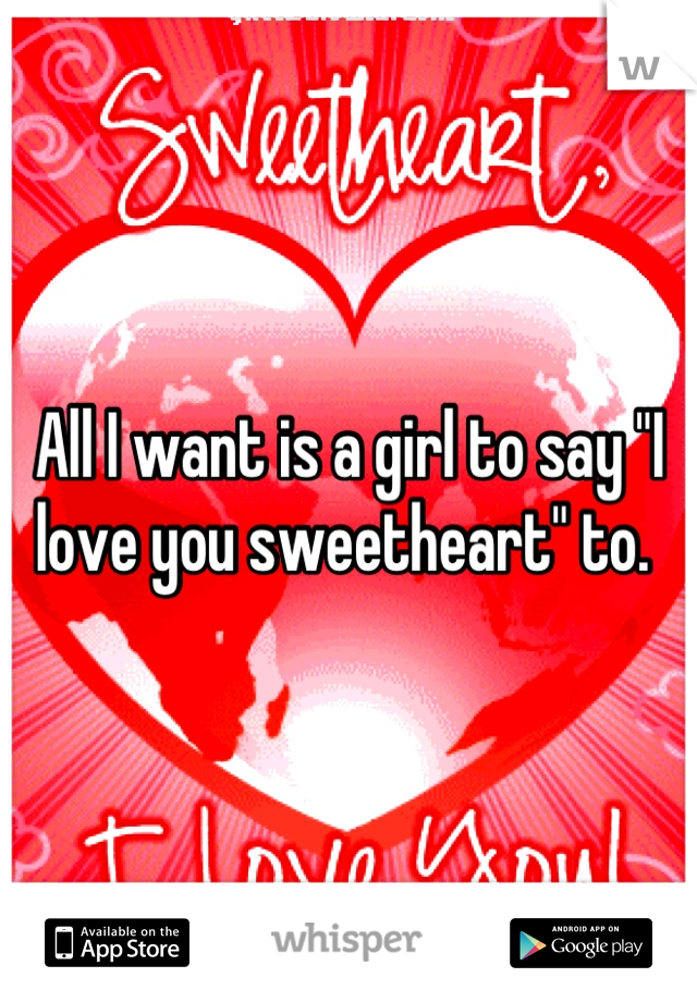 """All I want is a girl to say """"I love you sweetheart"""" to."""