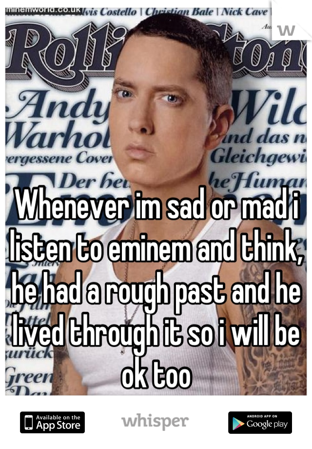 Whenever im sad or mad i listen to eminem and think, he had a rough past and he lived through it so i will be ok too