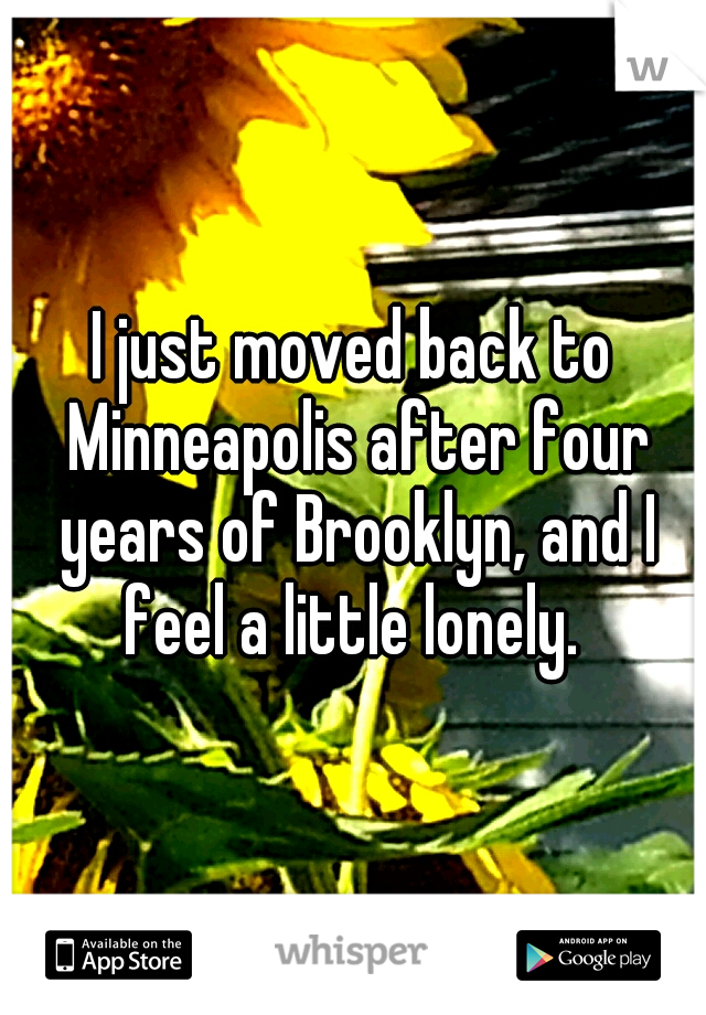 I just moved back to Minneapolis after four years of Brooklyn, and I feel a little lonely.