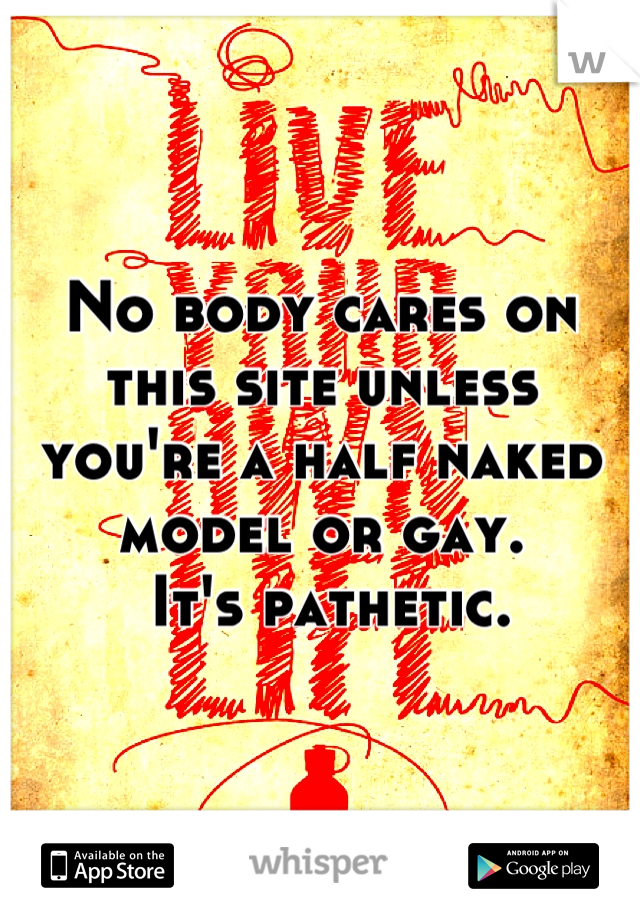 No body cares on this site unless you're a half naked model or gay.  It's pathetic.