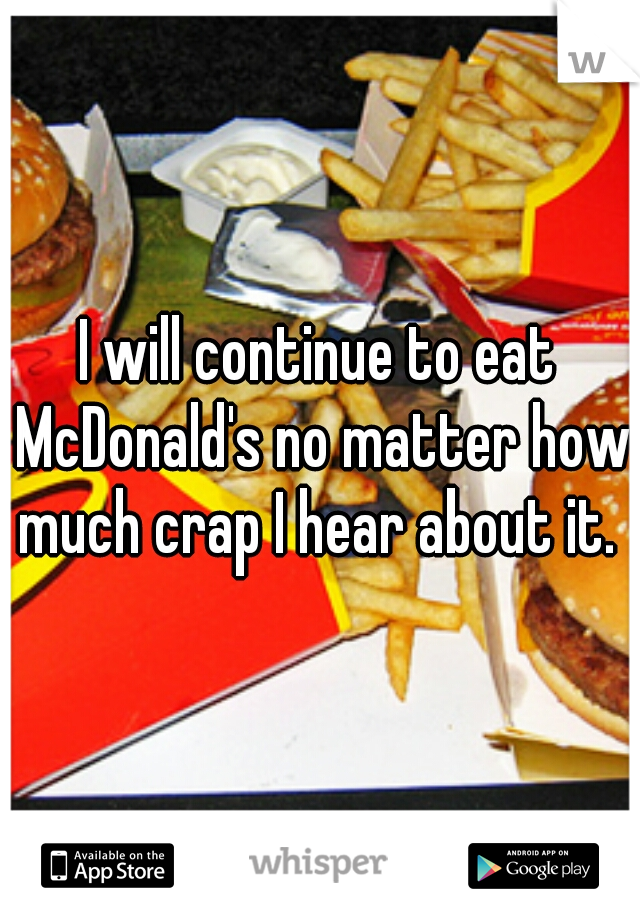 I will continue to eat McDonald's no matter how much crap I hear about it.