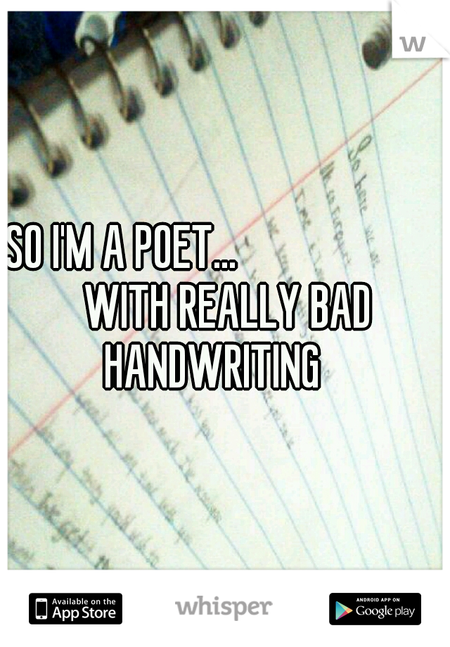 SO I'M A POET...                      WITH REALLY BAD HANDWRITING