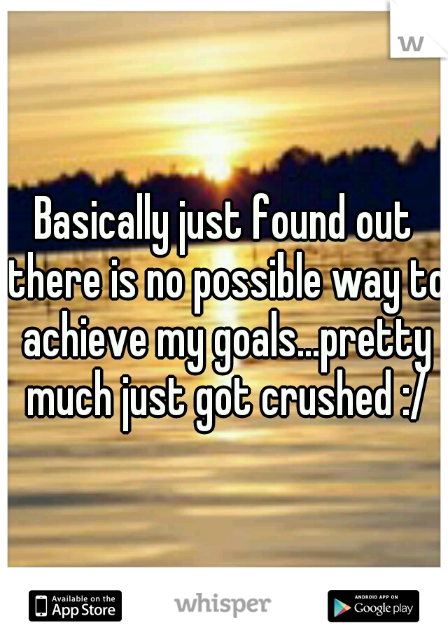 Basically just found out there is no possible way to achieve my goals...pretty much just got crushed :/
