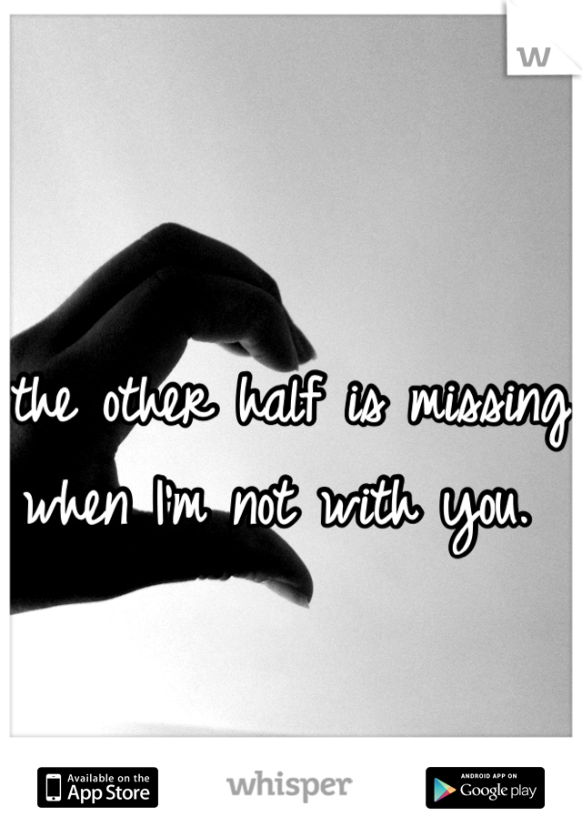 the other half is missing when I'm not with you.