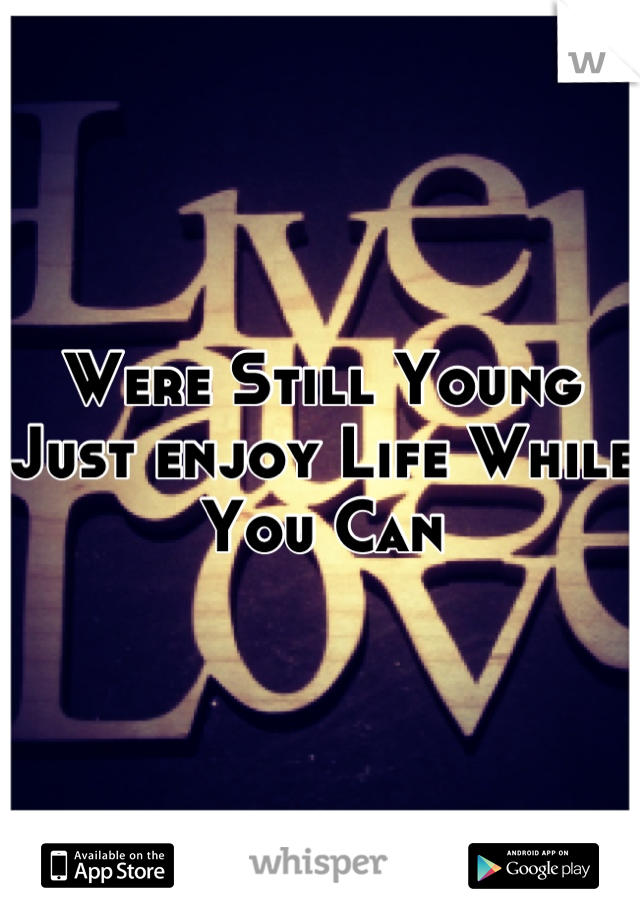 Were Still Young Just enjoy Life While You Can