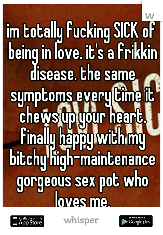 im totally fucking SICK of being in love. it's a frikkin disease. the same symptoms every time it chews up your heart. finally happy with my bitchy high-maintenance gorgeous sex pot who loves me.