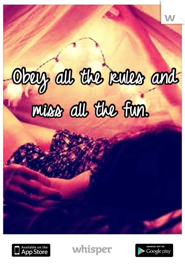 Obey all the rules and miss all the fun.