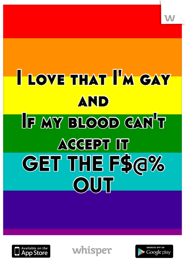 I love that I'm gay and  If my blood can't accept it GET THE F$@% OUT