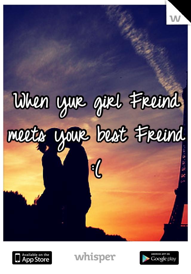 When yur girl Freind meets your best Freind  :(