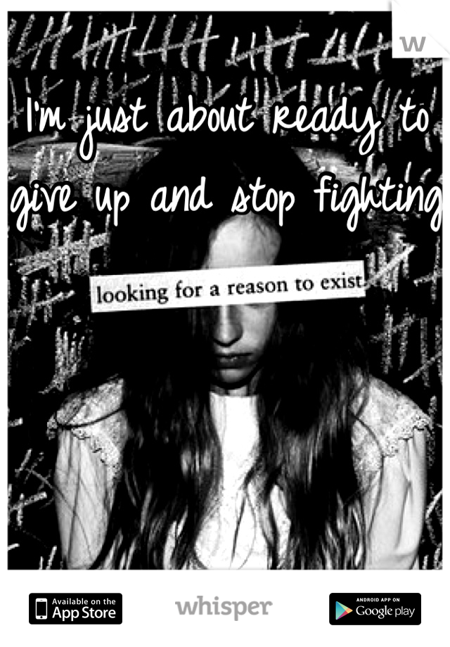 I'm just about ready to give up and stop fighting