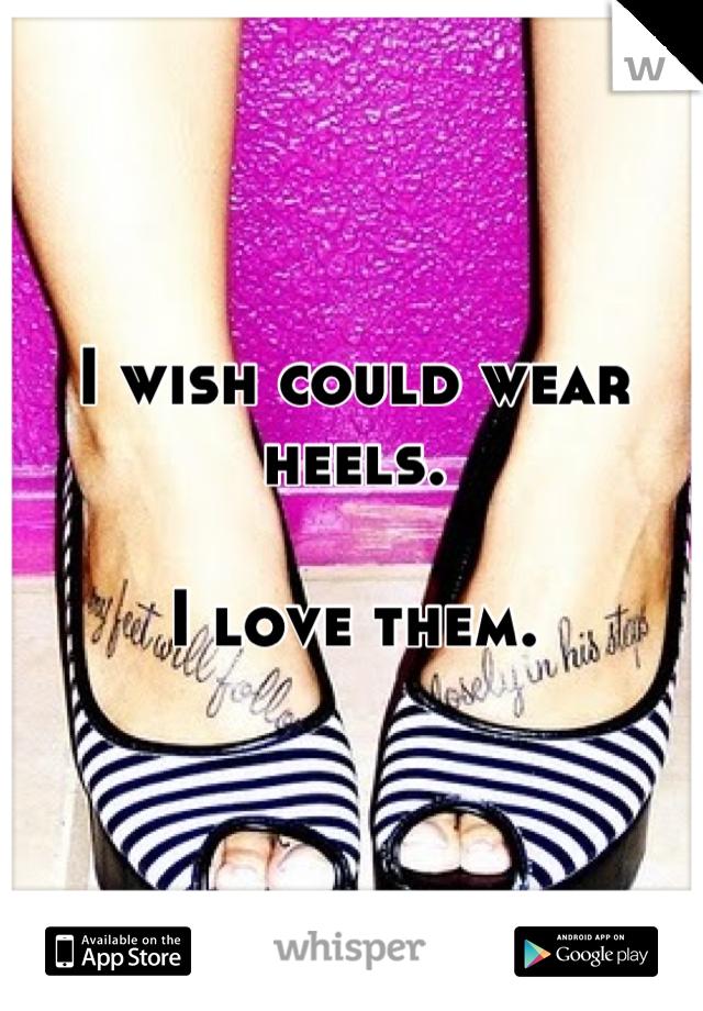 I wish could wear heels.  I love them.