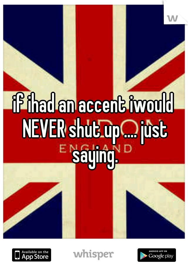 if ihad an accent iwould NEVER shut up .... just saying.