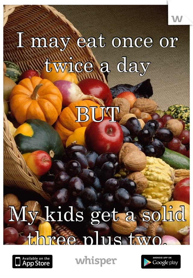 I may eat once or twice a day  BUT    My kids get a solid three plus two.