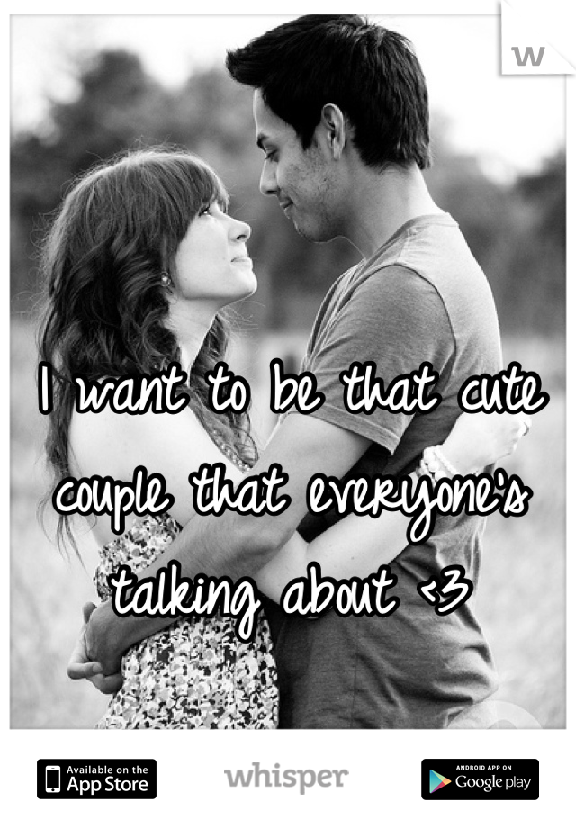 I want to be that cute couple that everyone's talking about <3