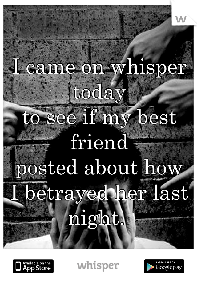 I came on whisper today  to see if my best friend  posted about how  I betrayed her last night.