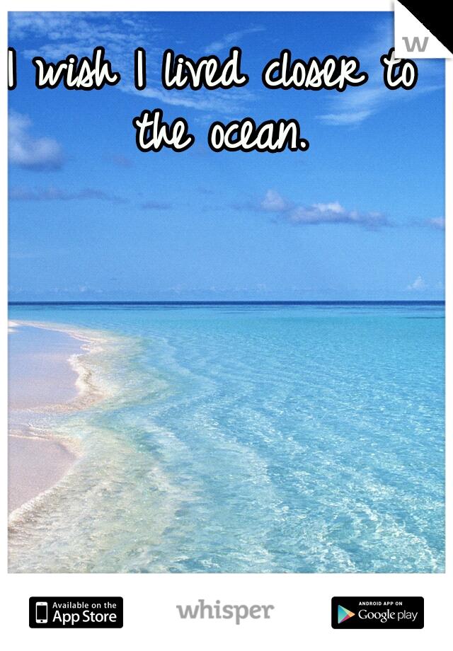I wish I lived closer to the ocean.