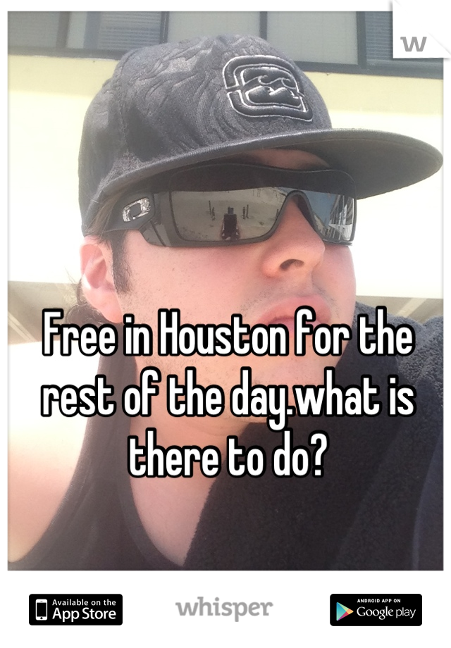 Free in Houston for the rest of the day.what is there to do?