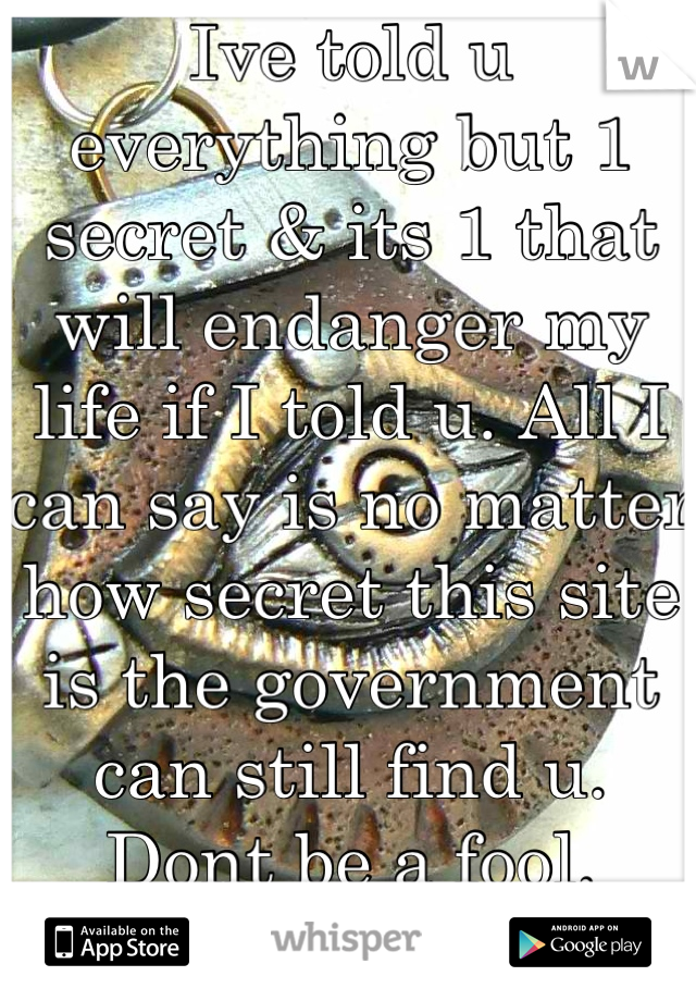 Ive told u everything but 1 secret & its 1 that will endanger my life if I told u. All I can say is no matter how secret this site is the government can still find u. Dont be a fool. TheEyeSeesAll