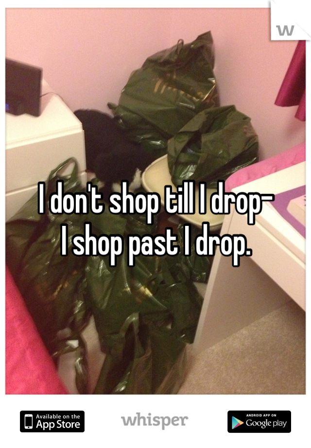 I don't shop till I drop- I shop past I drop.