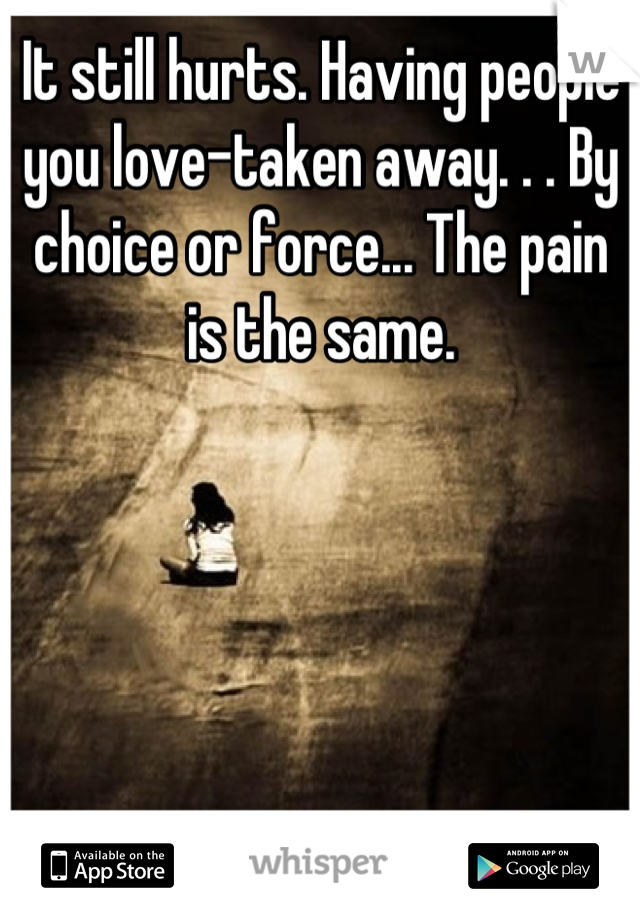 It still hurts. Having people you love-taken away. . . By choice or force... The pain is the same.
