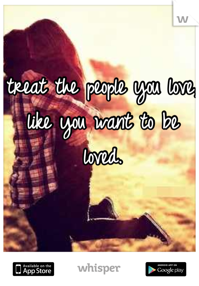 treat the people you love, like you want to be loved.