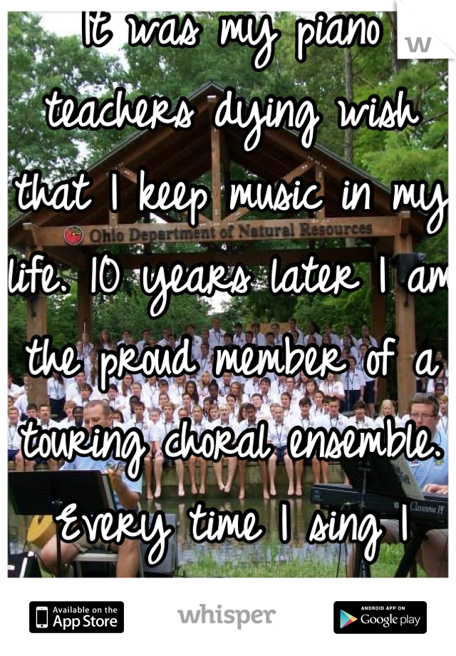 It was my piano teachers dying wish that I keep music in my life. 10 years later I am the proud member of a touring choral ensemble.  Every time I sing I think of her and thank her.