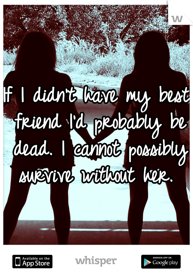 If I didn't have my best friend I'd probably be dead. I cannot possibly survive without her.