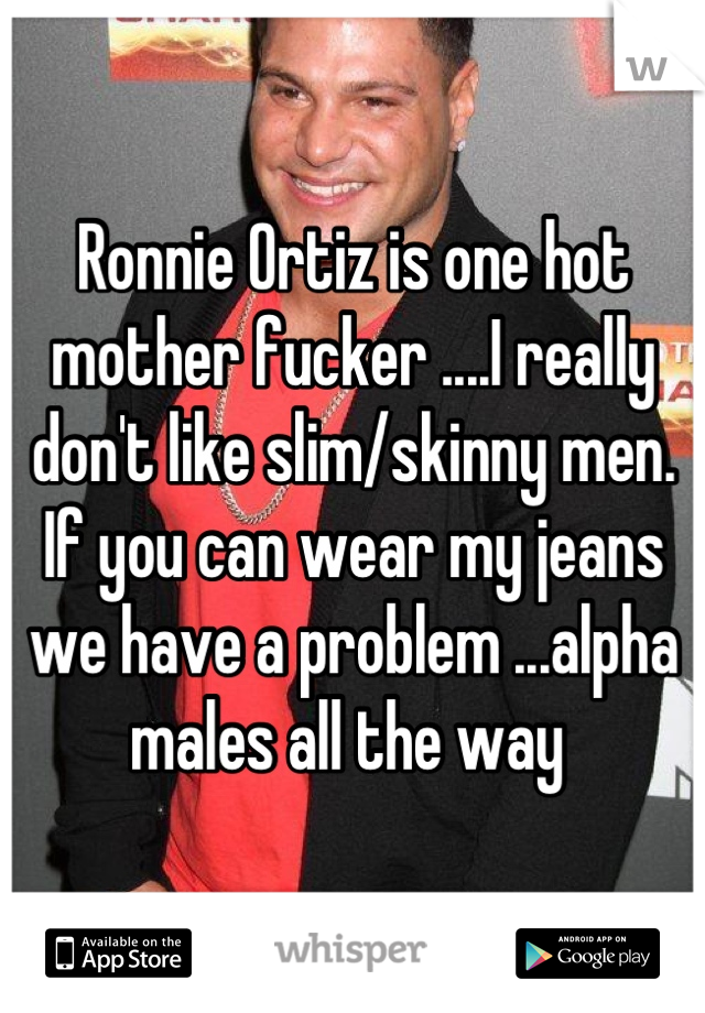 Ronnie Ortiz is one hot mother fucker ....I really don't like slim/skinny men. If you can wear my jeans we have a problem ...alpha males all the way