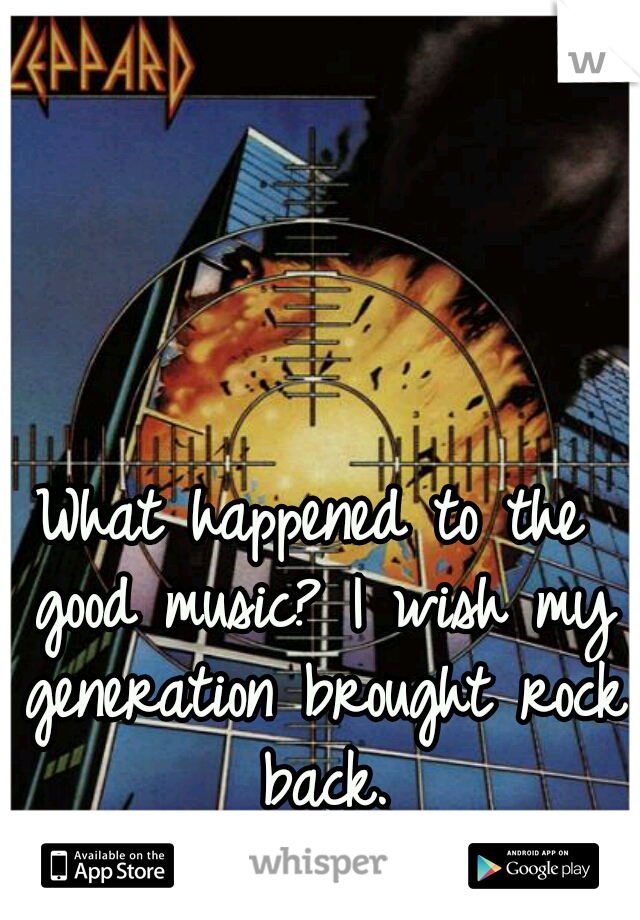 What happened to the good music? I wish my generation brought rock back.