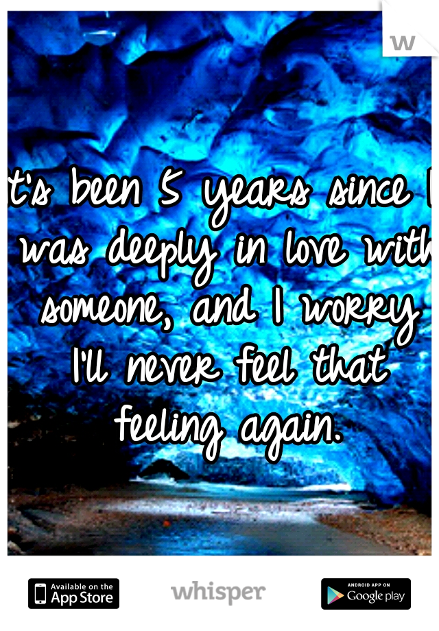 It's been 5 years since I was deeply in love with someone, and I worry I'll never feel that feeling again.