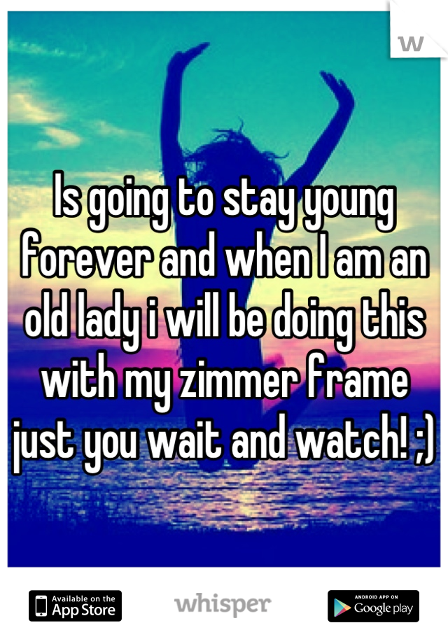 Is going to stay young forever and when I am an old lady i will be doing this with my zimmer frame just you wait and watch! ;)