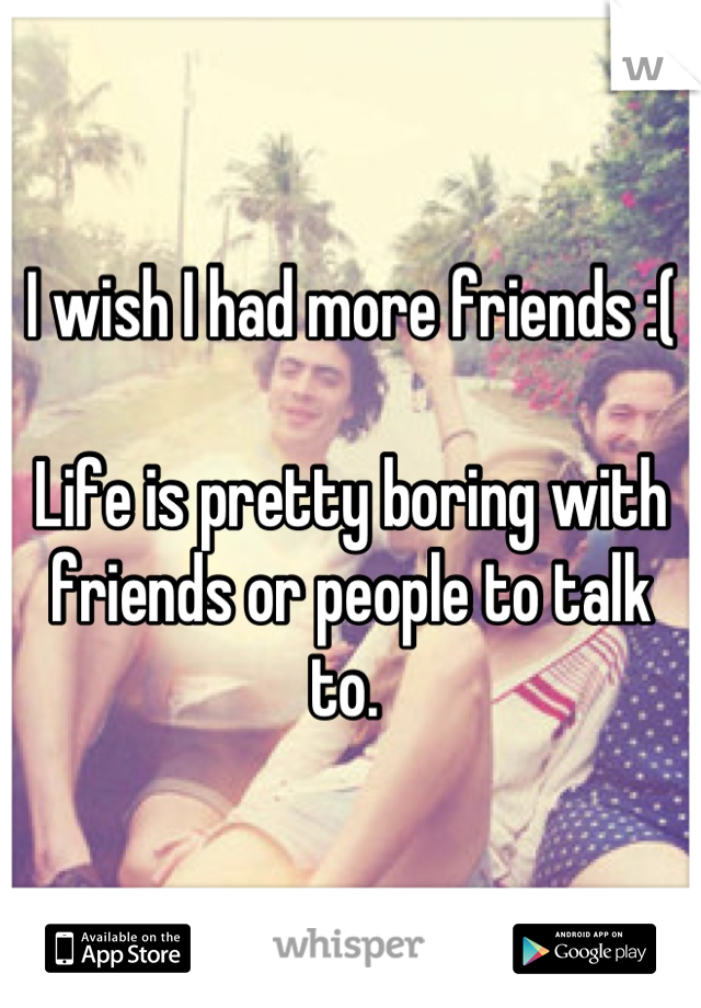 I wish I had more friends :(   Life is pretty boring with friends or people to talk to.