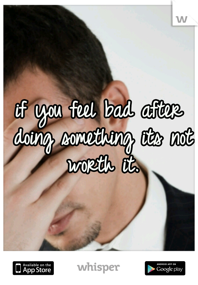 if you feel bad after doing something its not worth it.