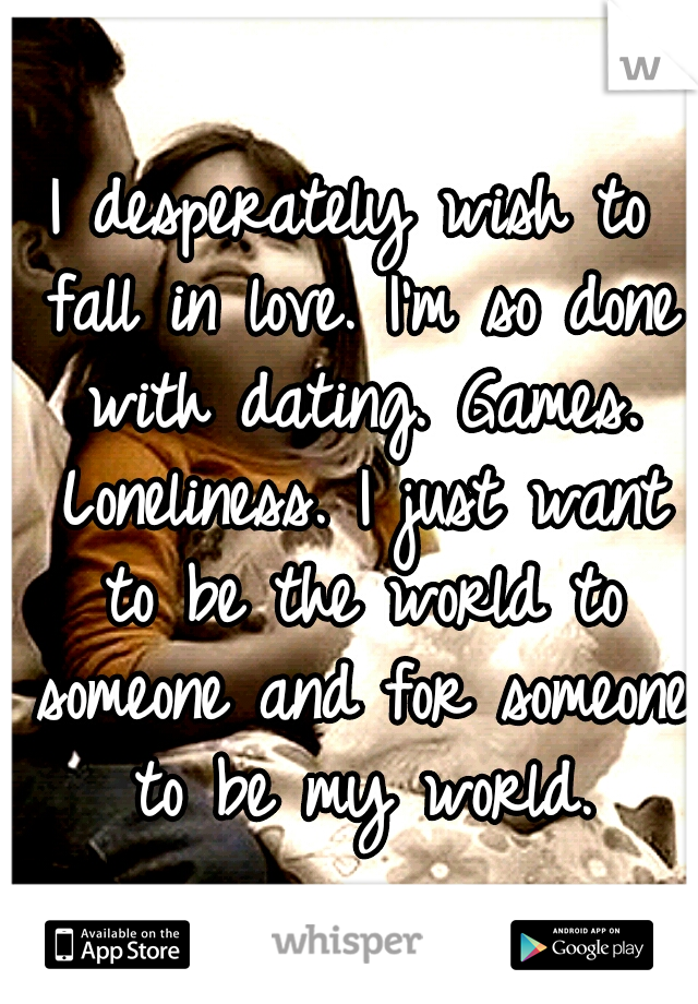 I desperately wish to fall in love. I'm so done with dating. Games. Loneliness. I just want to be the world to someone and for someone to be my world.