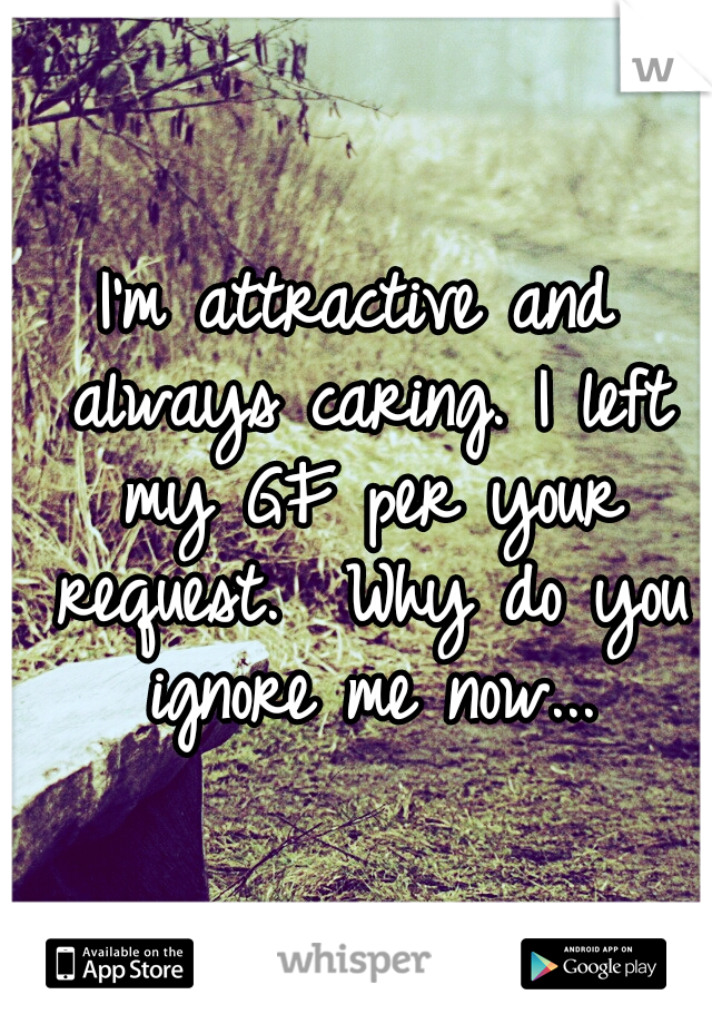 I'm attractive and always caring. I left my GF per your request.  Why do you ignore me now...