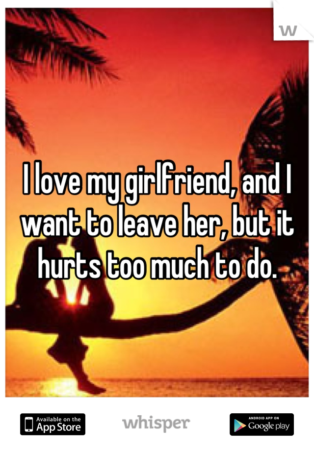 I love my girlfriend, and I want to leave her, but it hurts too much to do.