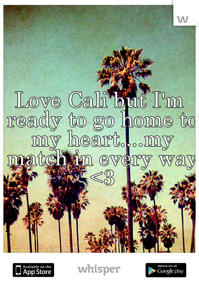 Love Cali but I'm ready to go home to my heart....my match in every way <3