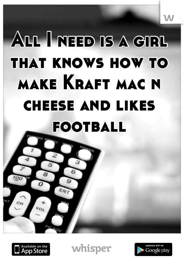 All I need is a girl that knows how to make Kraft mac n cheese and likes football