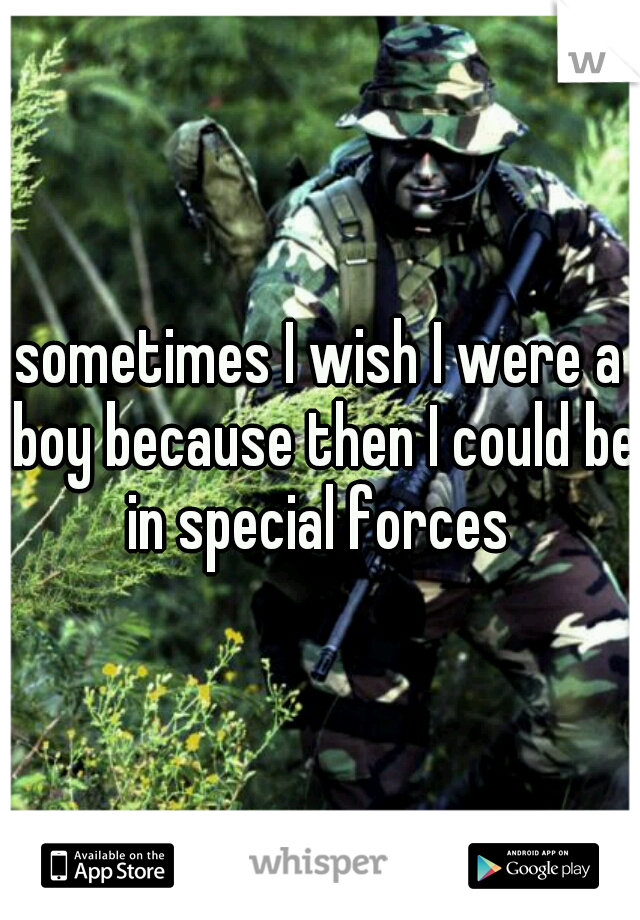 sometimes I wish I were a boy because then I could be in special forces