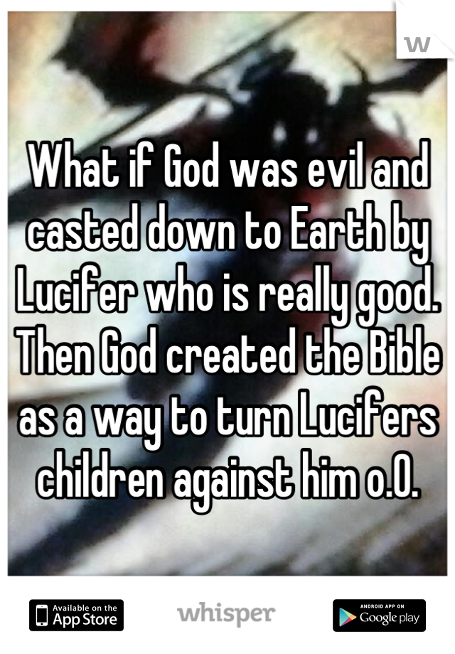 What if God was evil and casted down to Earth by Lucifer who is really good. Then God created the Bible as a way to turn Lucifers children against him o.O.