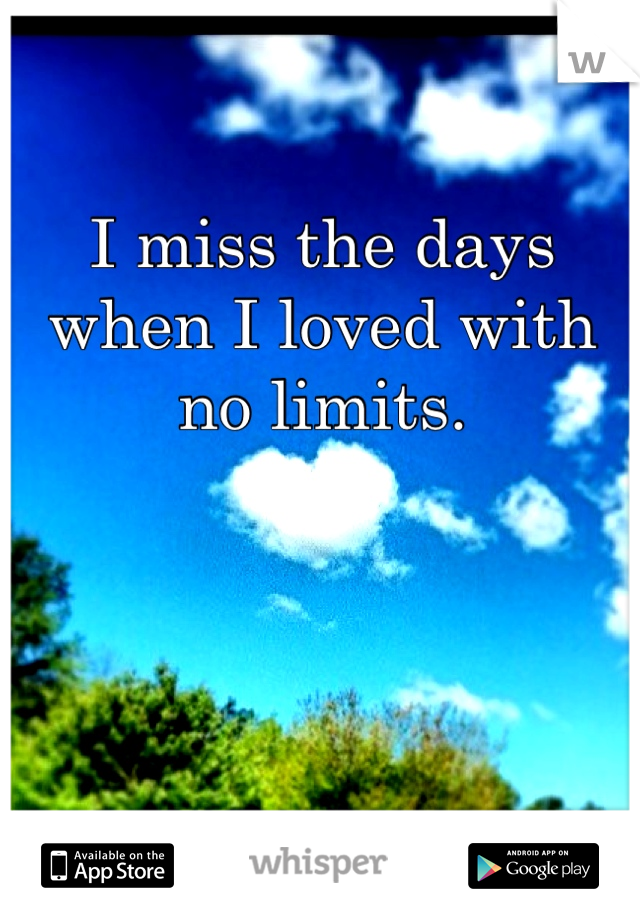 I miss the days when I loved with no limits.