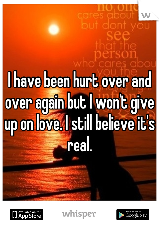 I have been hurt over and over again but I won't give up on love. I still believe it's real.