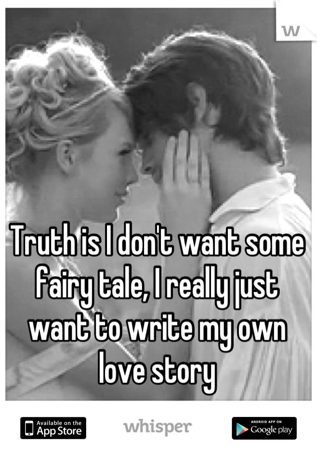 Truth is I don't want some fairy tale, I really just want to write my own love story