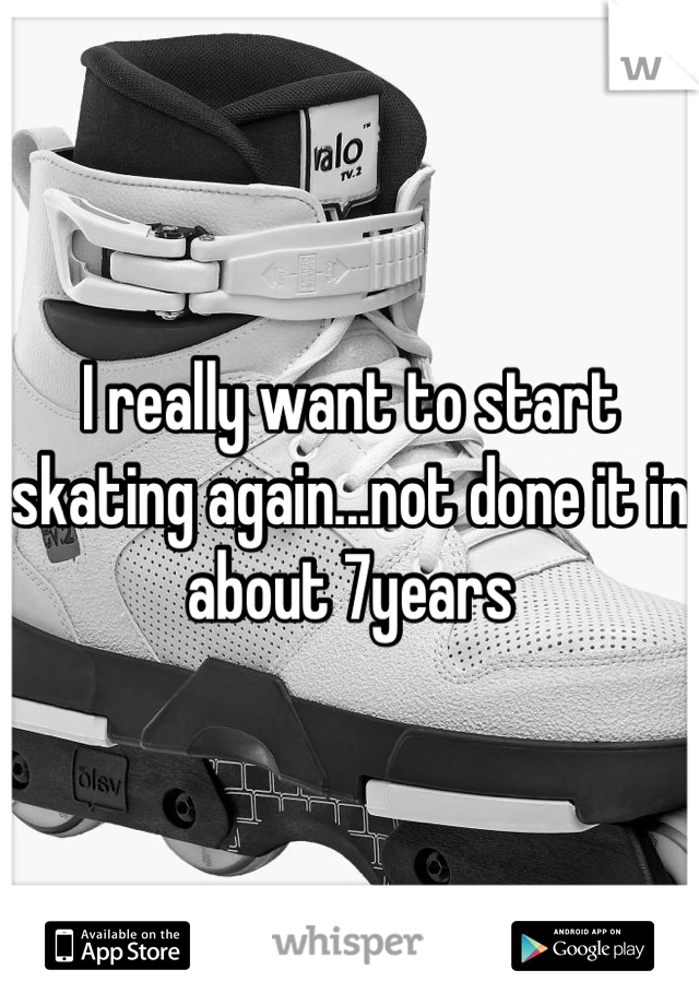 I really want to start skating again...not done it in about 7years