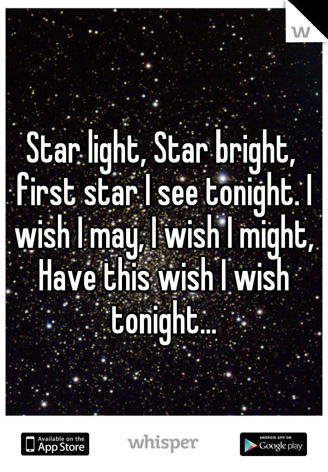 Star light, Star bright, first star I see tonight. I wish I may, I wish I might, Have this wish I wish tonight...