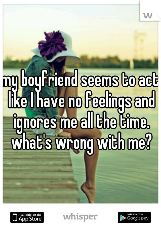 my boyfriend seems to act like I have no feelings and ignores me all the time. what's wrong with me?