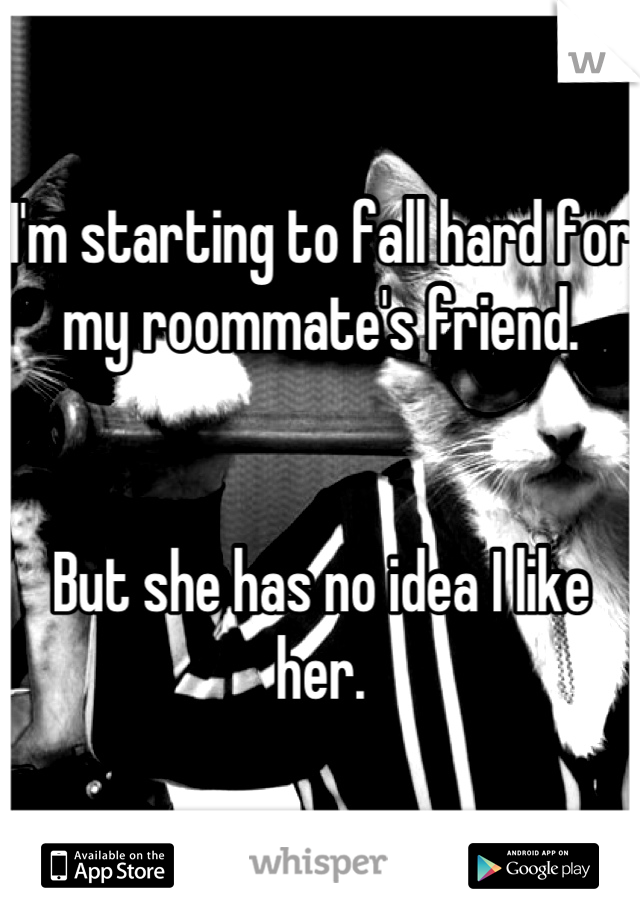 I'm starting to fall hard for my roommate's friend.   But she has no idea I like her.