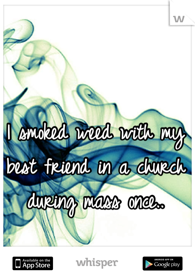 I smoked weed with my best friend in a church during mass once..