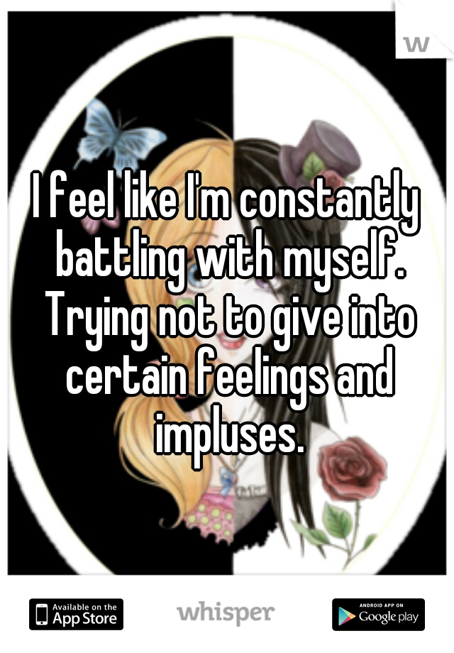 I feel like I'm constantly battling with myself. Trying not to give into certain feelings and impluses.